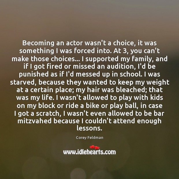 Becoming an actor wasn't a choice, it was something I was forced Corey Feldman Picture Quote