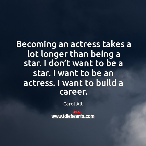Becoming an actress takes a lot longer than being a star. I don't want to be a star. Carol Alt Picture Quote