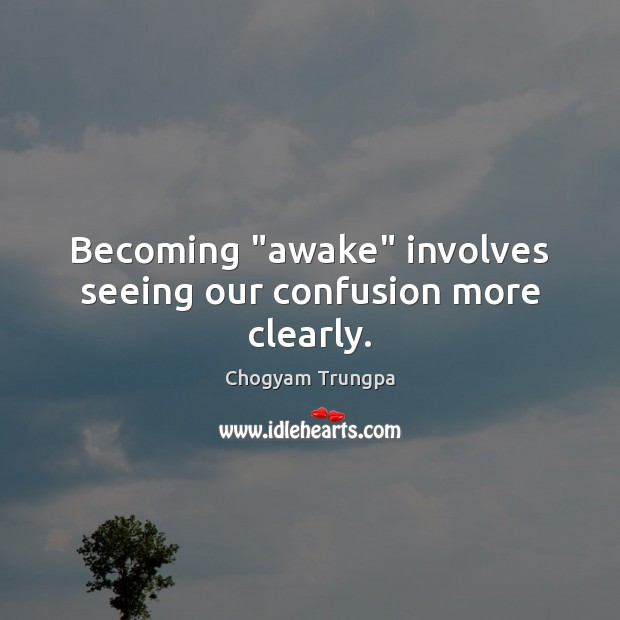 "Becoming ""awake"" involves seeing our confusion more clearly. Chogyam Trungpa Picture Quote"