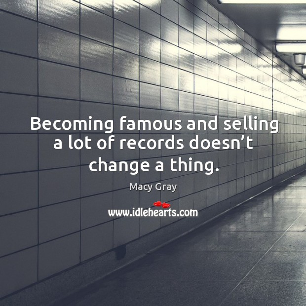 Becoming famous and selling a lot of records doesn't change a thing. Image