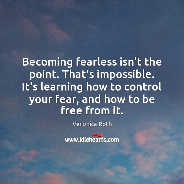 Becoming fearless isn't the point. That's impossible. It's learning how to control Veronica Roth Picture Quote