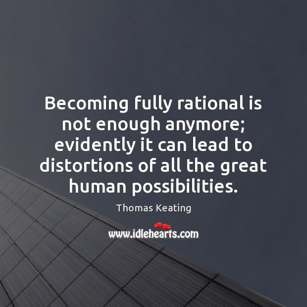Becoming fully rational is not enough anymore; evidently it can lead to Thomas Keating Picture Quote