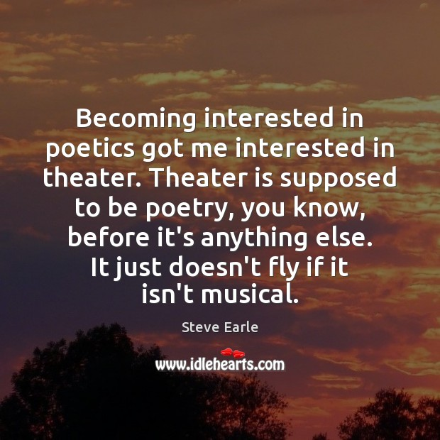Becoming interested in poetics got me interested in theater. Theater is supposed Steve Earle Picture Quote