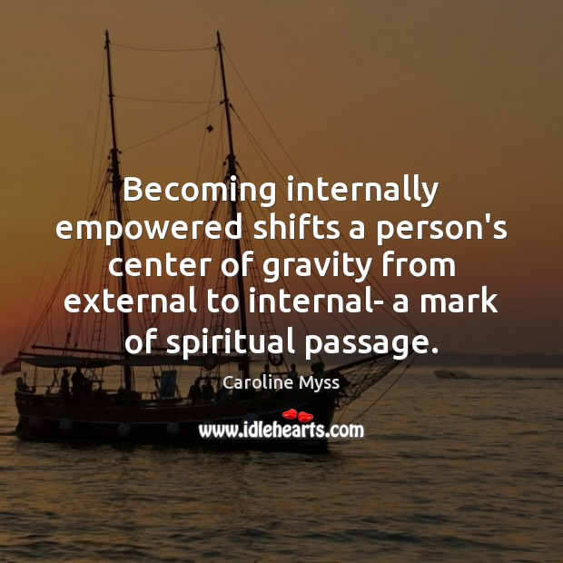 Becoming internally empowered shifts a person's center of gravity from external to Caroline Myss Picture Quote