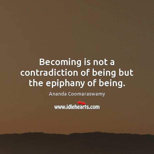 Becoming is not a contradiction of being but the epiphany of being. Image