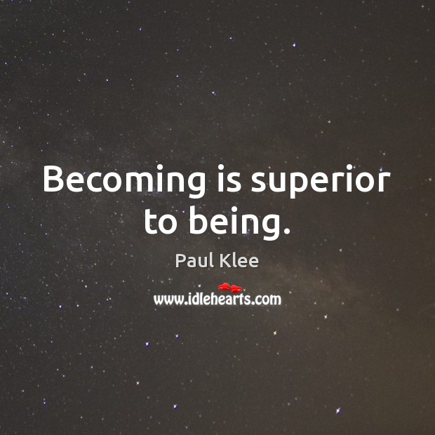 Becoming is superior to being. Image