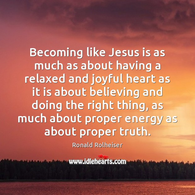 Becoming like Jesus is as much as about having a relaxed and Ronald Rolheiser Picture Quote