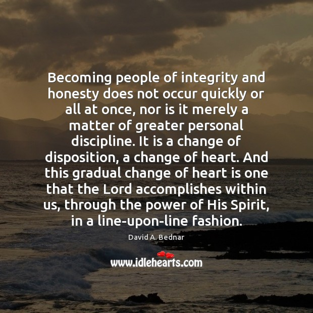 Becoming people of integrity and honesty does not occur quickly or all David A. Bednar Picture Quote