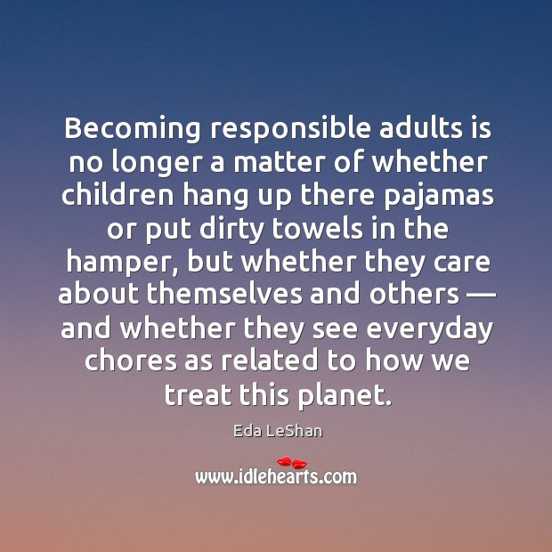 Becoming responsible adults is no longer a matter of whether children hang up there pajamas Eda LeShan Picture Quote