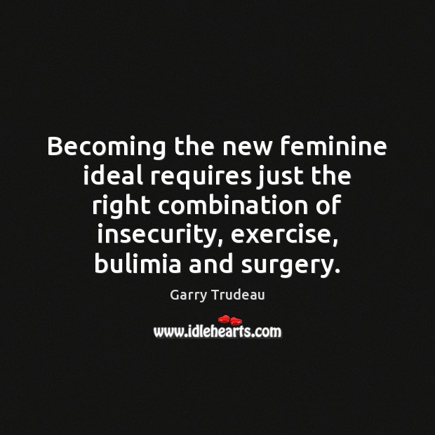 Becoming the new feminine ideal requires just the right combination of insecurity, Garry Trudeau Picture Quote