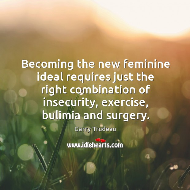 Becoming the new feminine ideal requires just the right combination of insecurity, exercise, bulimia and surgery. Garry Trudeau Picture Quote