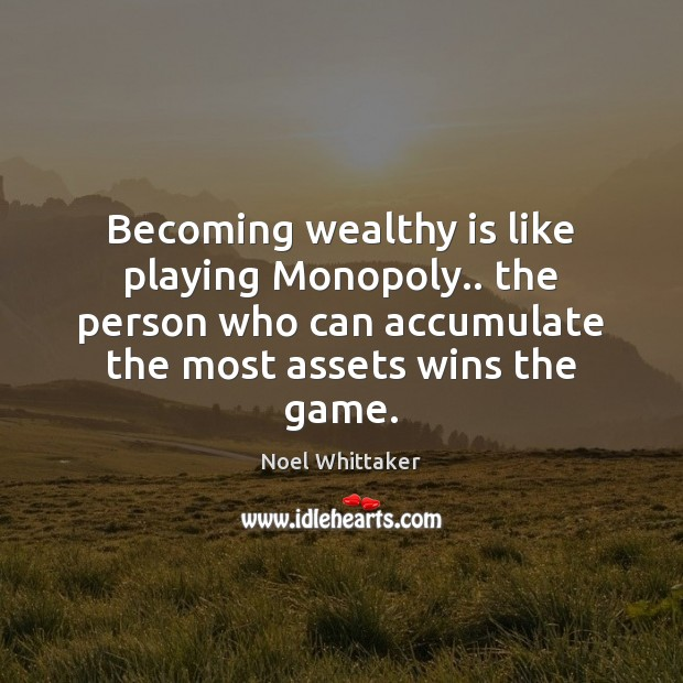 Image, Becoming wealthy is like playing Monopoly.. the person who can accumulate the