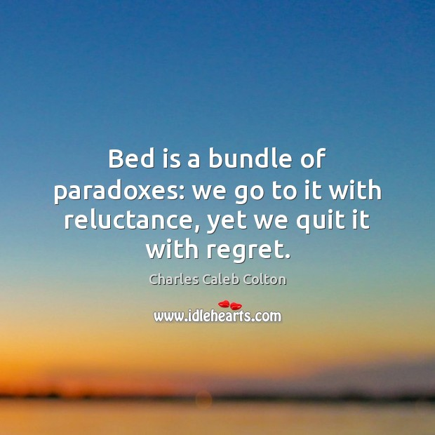 Image, Bed is a bundle of paradoxes: we go to it with reluctance, yet we quit it with regret.