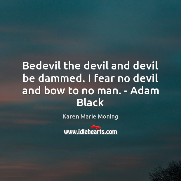 Bedevil the devil and devil be dammed. I fear no devil and bow to no man. – Adam Black Image