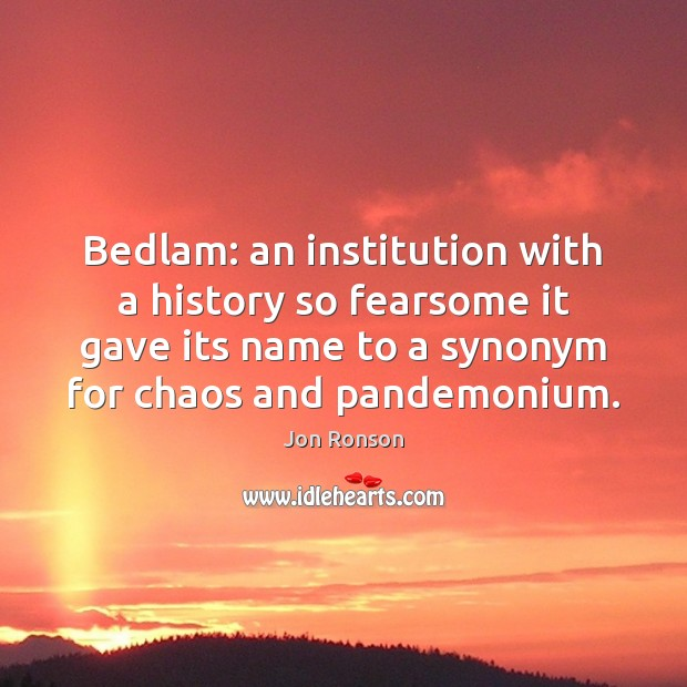 Bedlam: an institution with a history so fearsome it gave its name Jon Ronson Picture Quote