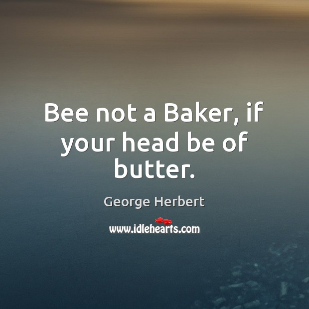 Image, Bee not a Baker, if your head be of butter.