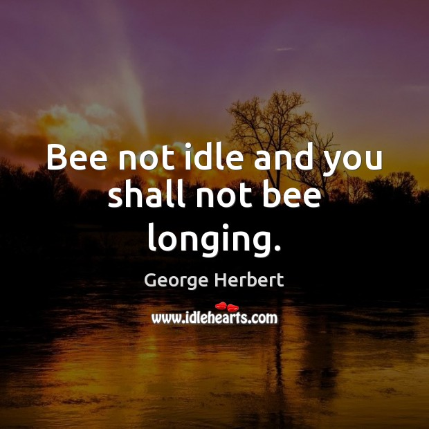 Bee not idle and you shall not bee longing. George Herbert Picture Quote