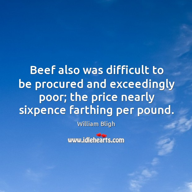 Beef also was difficult to be procured and exceedingly poor; the price nearly sixpence farthing per pound. Image