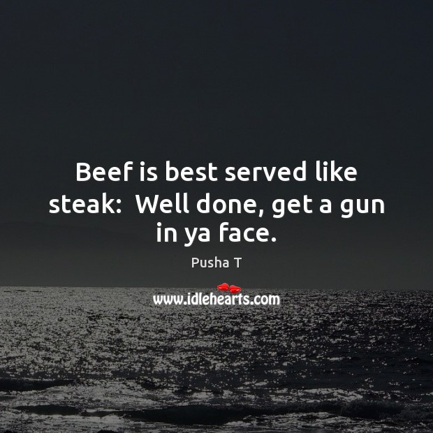 Beef is best served like steak:  Well done, get a gun in ya face. Pusha T Picture Quote