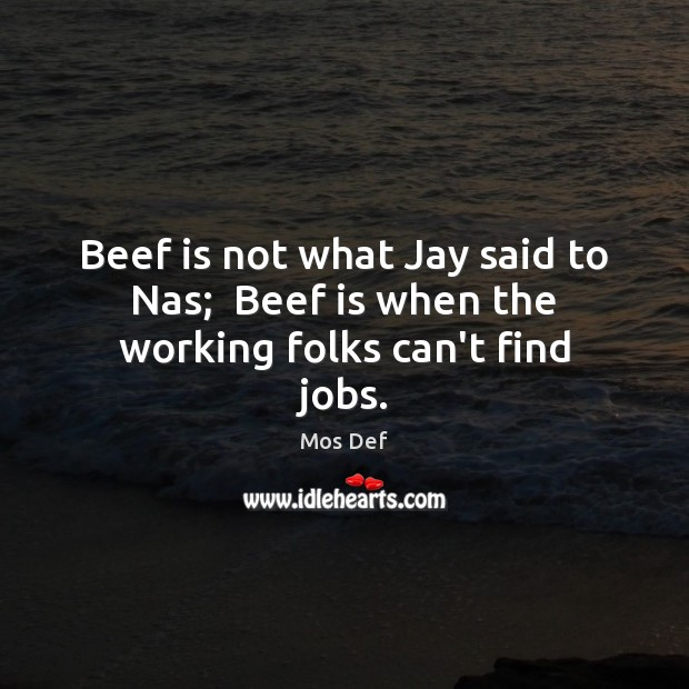 Beef is not what Jay said to Nas;  Beef is when the working folks can't find jobs. Mos Def Picture Quote