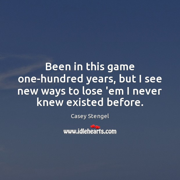Been in this game one-hundred years, but I see new ways to Casey Stengel Picture Quote