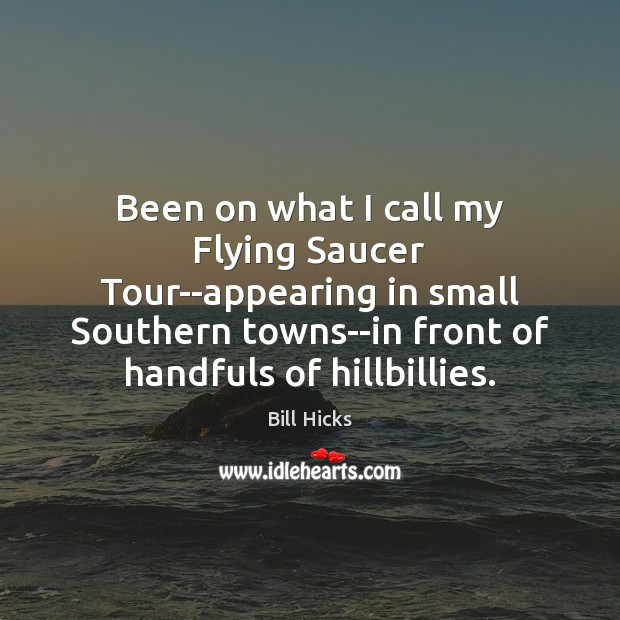 Been on what I call my Flying Saucer Tour–appearing in small Southern Bill Hicks Picture Quote