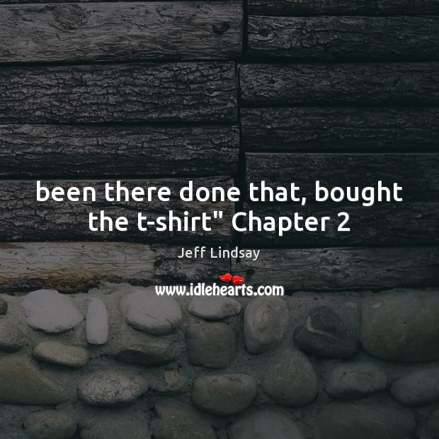 """Been there done that, bought the t-shirt"""" Chapter 2 Jeff Lindsay Picture Quote"""