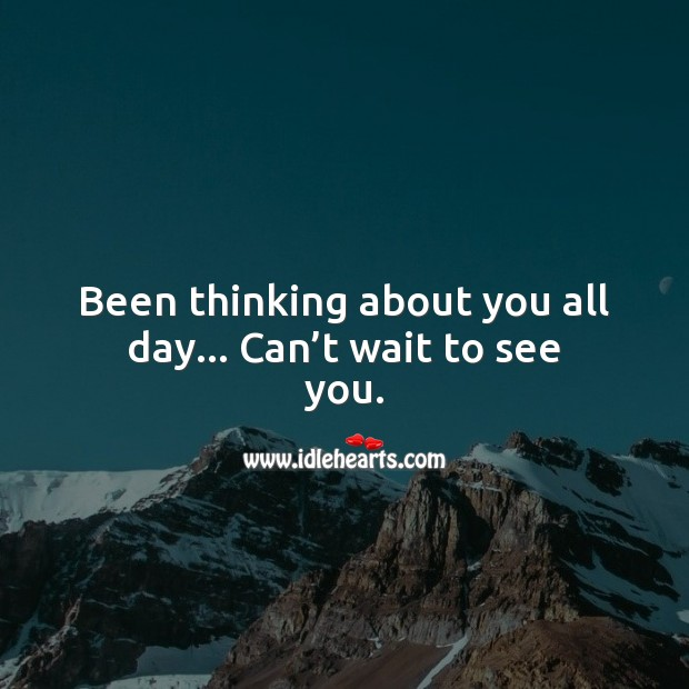 Been thinking about you all day… Can't wait to see you. Thinking of You Quotes Image