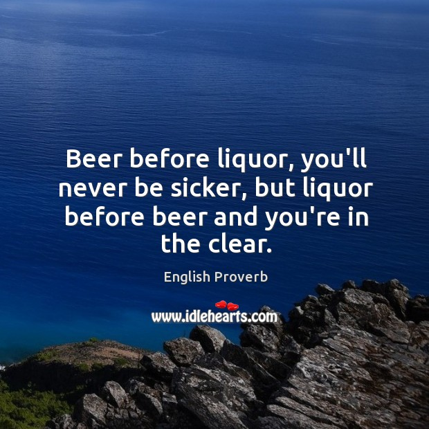 Beer before liquor, you'll never be sicker, but liquor before beer and you're in the clear. English Proverbs Image