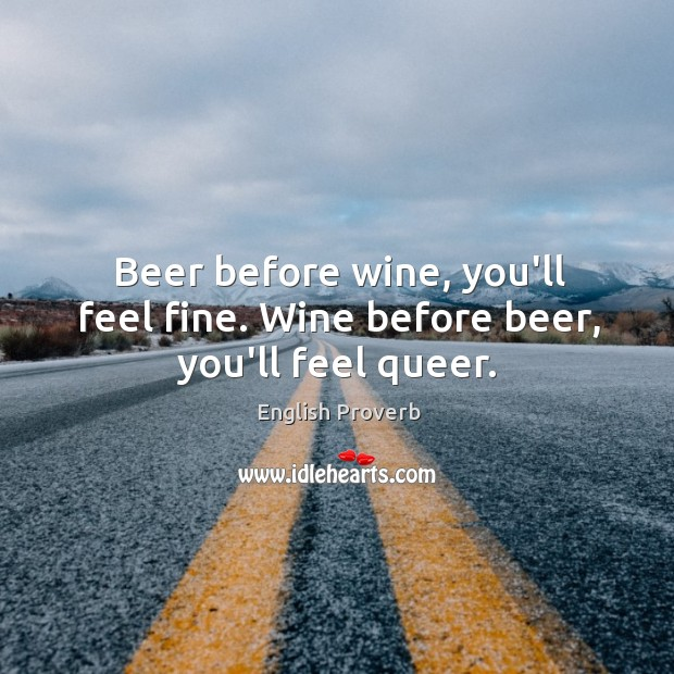 Beer before wine, you'll feel fine. Wine before beer, you'll feel queer. English Proverbs Image