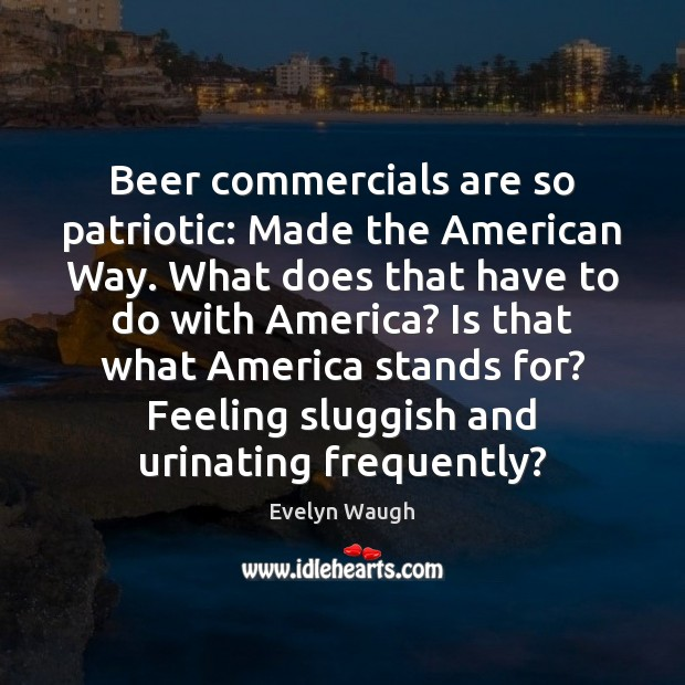 Image, Beer commercials are so patriotic: Made the American Way. What does that