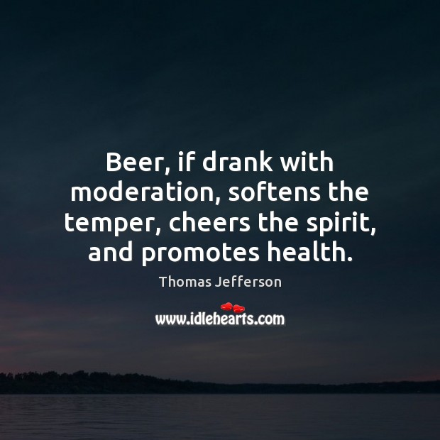 Image, Beer, if drank with moderation, softens the temper, cheers the spirit, and