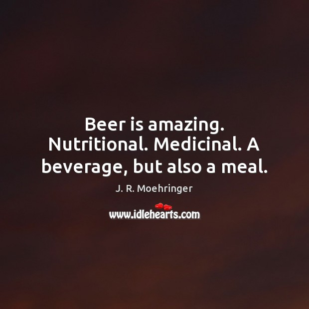 Image, Beer is amazing. Nutritional. Medicinal. A beverage, but also a meal.