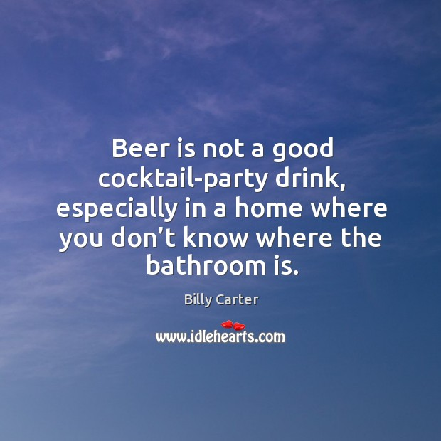 Beer is not a good cocktail-party drink, especially in a home where you don't know where the bathroom is. Billy Carter Picture Quote