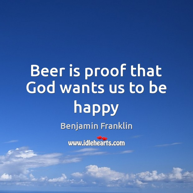 Beer is proof that God wants us to be happy Benjamin Franklin Picture Quote