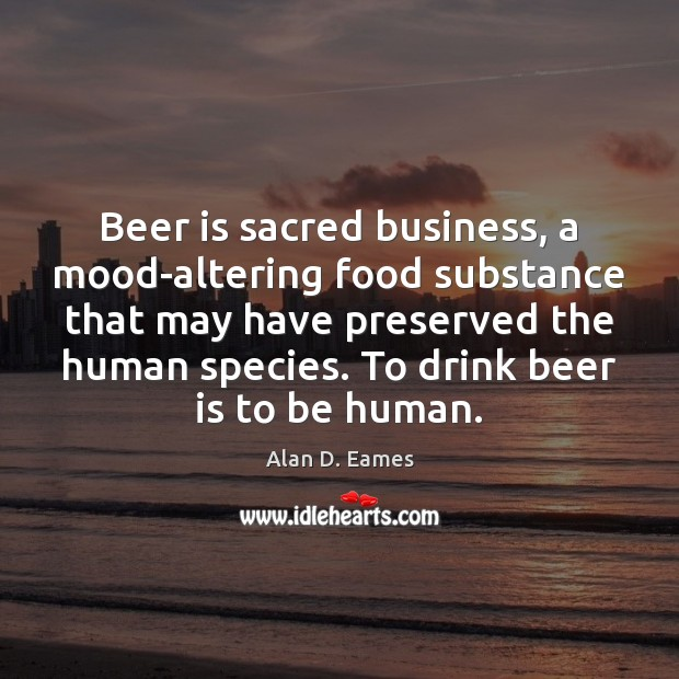 Image, Beer is sacred business, a mood-altering food substance that may have preserved