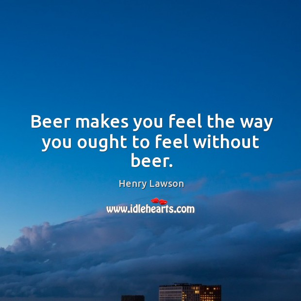 Beer makes you feel the way you ought to feel without beer. Image
