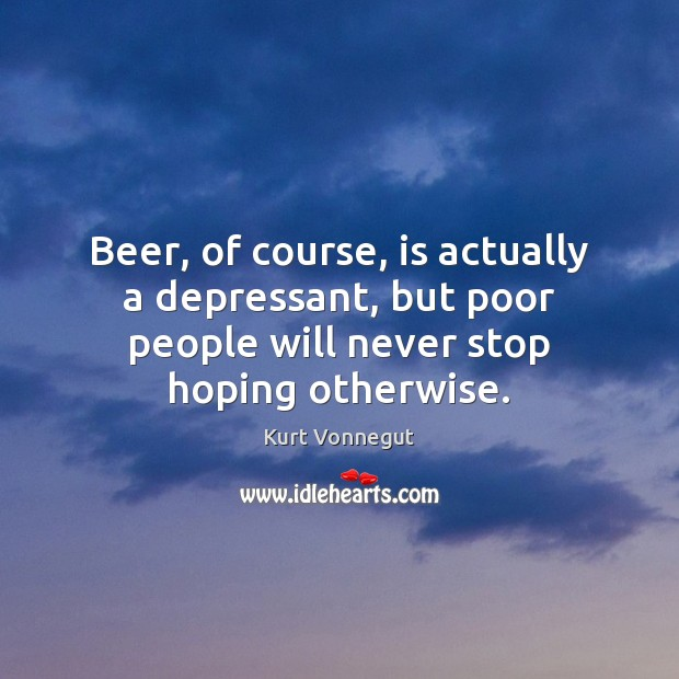 Beer, of course, is actually a depressant, but poor people will never Image