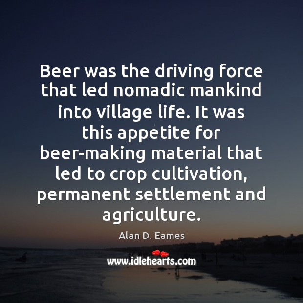 Image, Beer was the driving force that led nomadic mankind into village life.