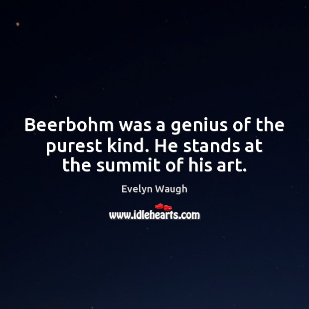 Beerbohm was a genius of the purest kind. He stands at the summit of his art. Evelyn Waugh Picture Quote