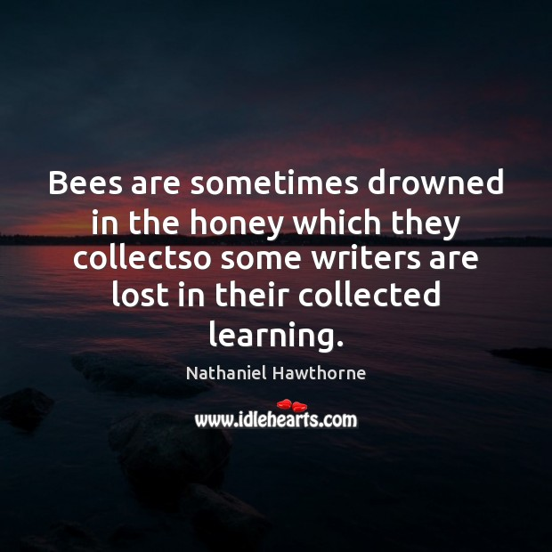 Bees are sometimes drowned in the honey which they collectso some writers Nathaniel Hawthorne Picture Quote