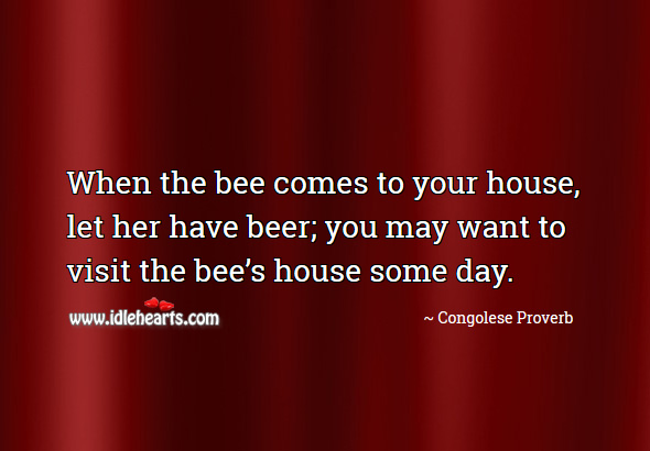 When the bee comes to your house, let her have beer; you may want to visit the bee's house some day. Congolese Proverbs Image