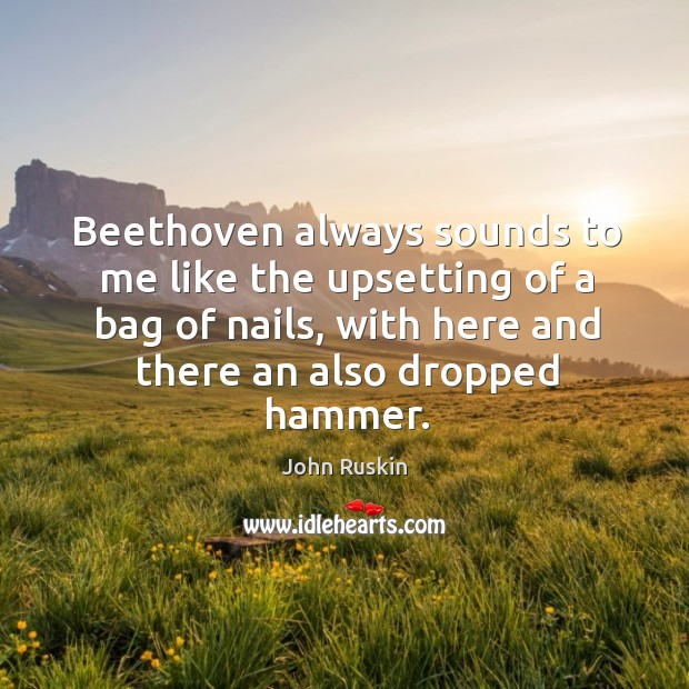 Image, Beethoven always sounds to me like the upsetting of a bag of nails, with here and there an also dropped hammer.