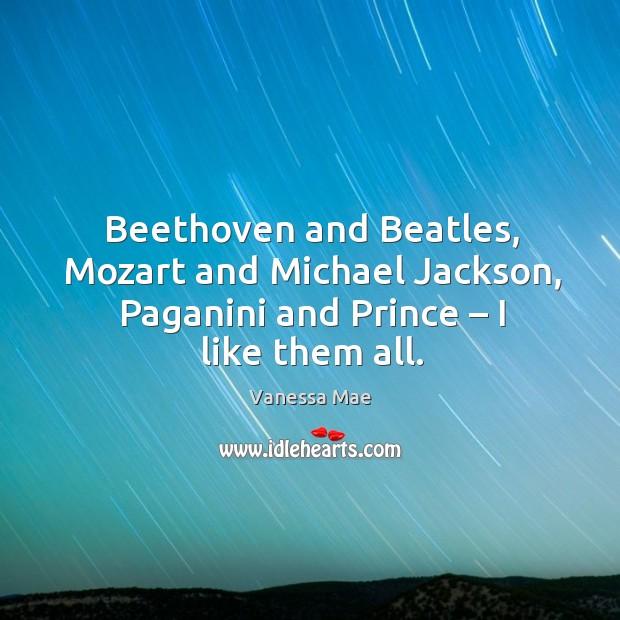 Beethoven and beatles, mozart and michael jackson, paganini and prince – I like them all. Image