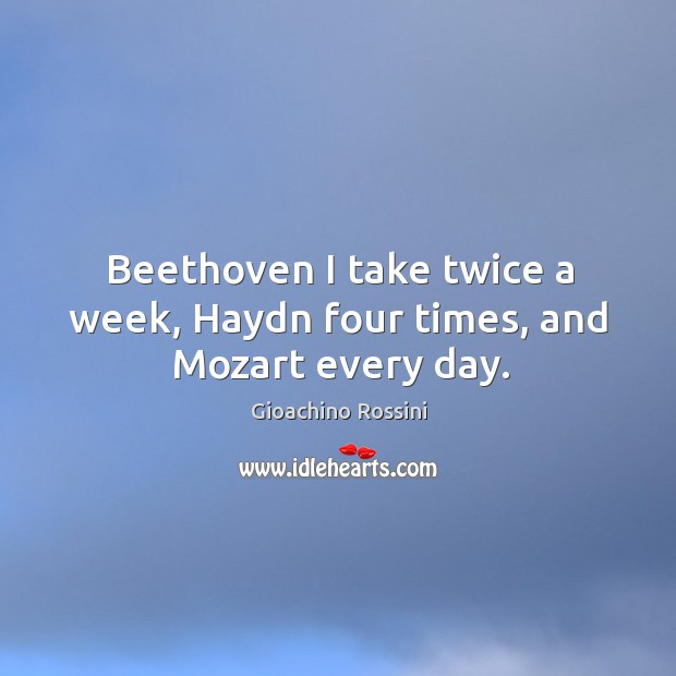 Image, Beethoven I take twice a week, Haydn four times, and Mozart every day.