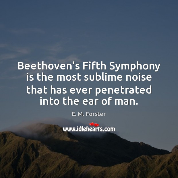 Beethoven's Fifth Symphony is the most sublime noise that has ever penetrated E. M. Forster Picture Quote
