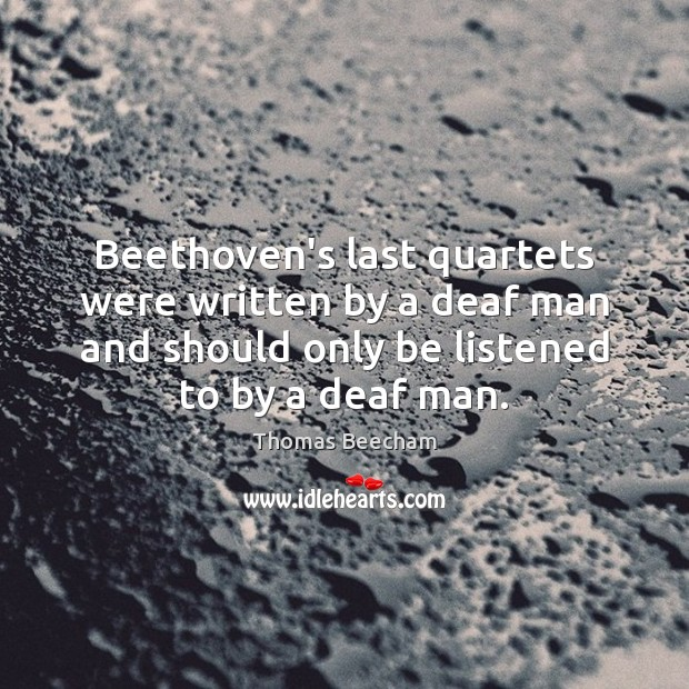 Beethoven's last quartets were written by a deaf man and should only Thomas Beecham Picture Quote