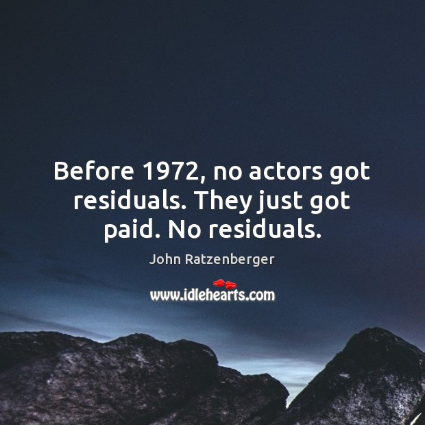 Before 1972, no actors got residuals. They just got paid. No residuals. Image