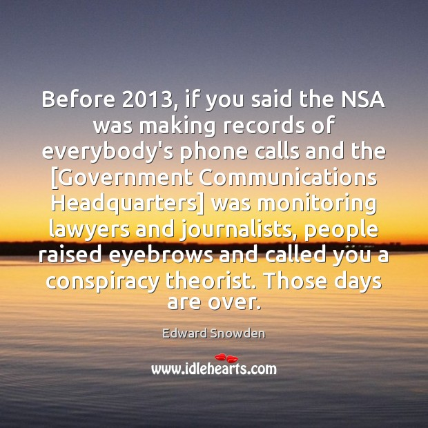 Before 2013, if you said the NSA was making records of everybody's phone Image