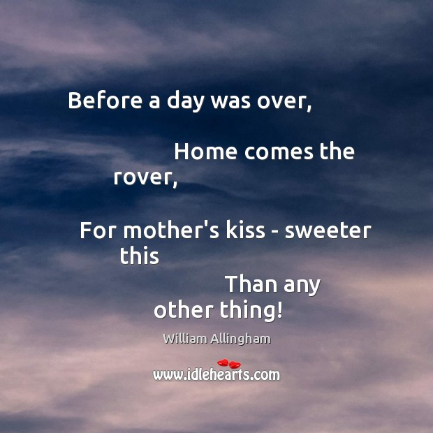 Before a day was over,                                                             Home comes the rover,                                                               For mother's kiss William Allingham Picture Quote